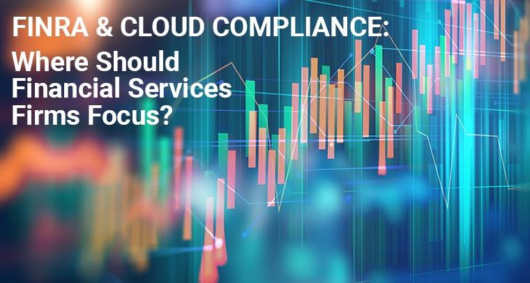 FINRA and Cloud Compliance: Where Should Financial Services Firms Focus?